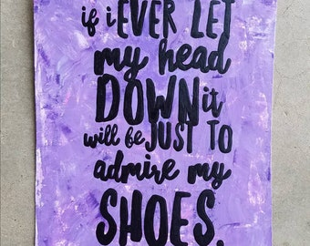 If I ever let my head down it will be just to admire my shoes - Original Art 8x10