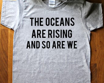 The oceans are rising and so are we. Women's science protest shirt - t shirt - unisex feminist shirt - statement - march - rise up - gift