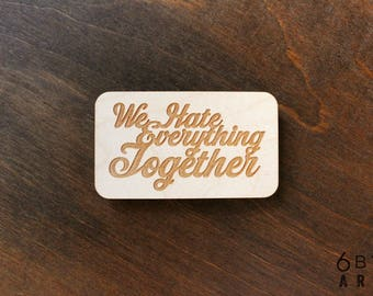 We Hate Everything Together Wood Magnet | Funny Couples Gifts | Funny Gifts For Best Friends