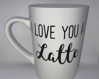 I Love You A Latte - Coffee Mug - Coffee Cup - Valentines Day Gift - Mother's Day Gift