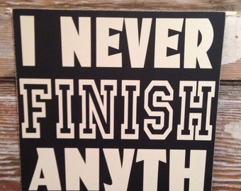 I Never Finish Anyth. Wood sign. 12x12. Funny signs