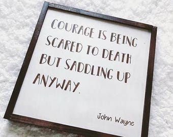 Courage is being scared to death but saddling up anyway - John Wayne - Country sign - Rustic Decor - Farmhouse decor