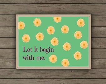 Let It Begin With Me PRINTABLE / 5X7 / Digital Print / Instant Download