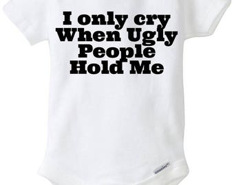 I Only Cry When Ugly People Hold Me Funny Baby Onesie