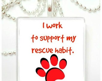 I work to support my rescue habit  tile pendant