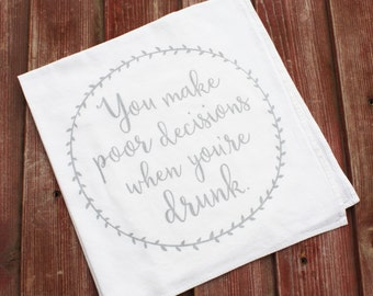 You Make Poor Decisions When You're Drunk - Hand Printed Flour Sack Tea Towel, Funny Tea Towel, Funny Kitchen Towel, Funny Quote, Bar Towel