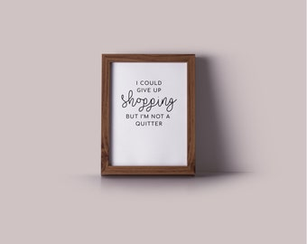 I Could Give Up Shopping But I'm Not a Quitter Printable