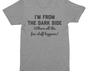 I'm From The Dark Side Where All The Fun Stuff Happens T-Shirt, Tank Top, Baseball Tee, Sweatshirt, Hoodie
