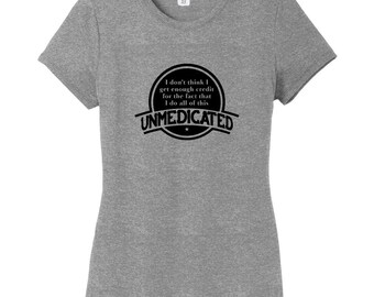 I Don't Think I Get Enough Credit For The Fact That I Do All Of This Unmedicated - Funny Women's Fitted T-Shirt
