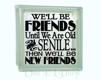 We'll be Friends Until We Are Old and Senile - Vinyl Decal for a DIY Glass Block, Block Not Included