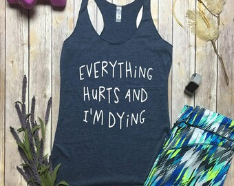 Workout Tanks - Everything Hurts And Im Dying - Gym Tanks - Funny Workout Tank - Running Tank - Yoga Tops - Funny Running Shirt - Gym TShirt