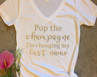 Pop the champagne I'm changing my last name shirt/engagement shirt/bridal gift/bride to be shirt/bachelorette shirt/champagne shirt