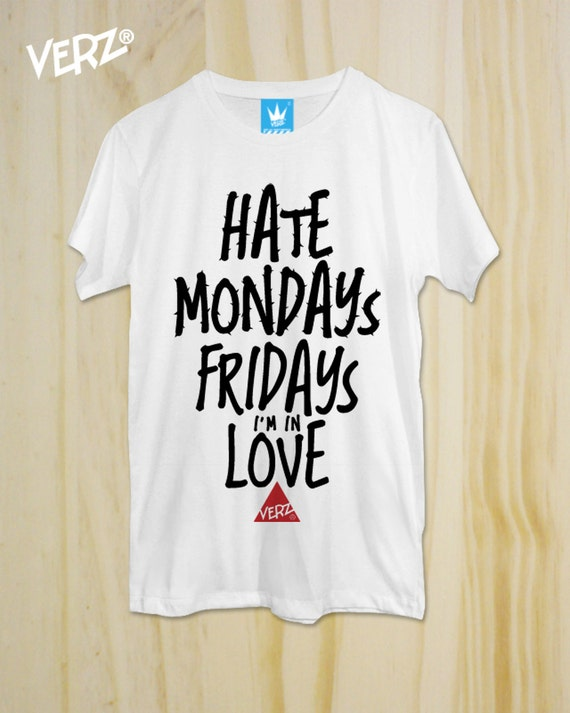 Items similar to Hate Mondays, Fridays i'm in Love ,New T-Shirt ,Graphic tee,  unisex, Typography tees ,men T-Shirt, Cool Tshirt ,Funny shirt,tumblr shirt  on ...
