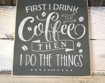 First I Drink The Coffee Then I Do The Things Plaque - Painted Wood Sign - Rustic Wall Decor - Funny Art Hanging - Kitchen Home Bar