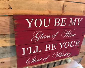 You be my glass of wine I'll be your shot of whiskey pallet sign