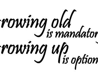 Growing Old is Mandatory, Growing up is optional vinyl decal/sticker