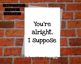 Anniversary, birthday, valentine, anti valentine card - You're alright, I suppose