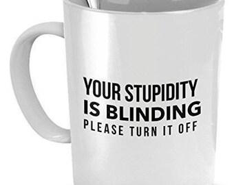 Stupid Mug, Your Stupidity is Blinding,  Please Turn it Off,  Sarcastic Mugs, Sarcastic Coffee Mug, Sarcastic Gifts