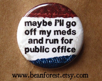 "maybe i'll go off my meds and run for public office -  campaign pin donald trump election 2016 political button 1.25"" badge - fridge magnet"