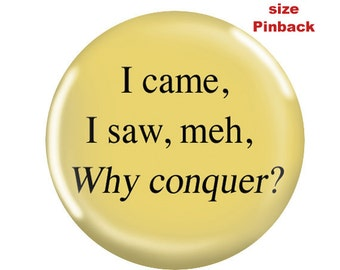 Funny Pinback-I Came I Saw, Meh, Why Conquer?