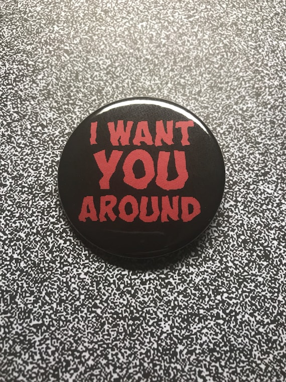 "I Want You Around 2.25"" Pin"