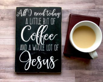 All I Need Today: A Little Bit of Coffee and A Whole Lot of Jesus, Painted Wood Sign, Motivational Sign, Coffee and Jesus, Coffee Sign