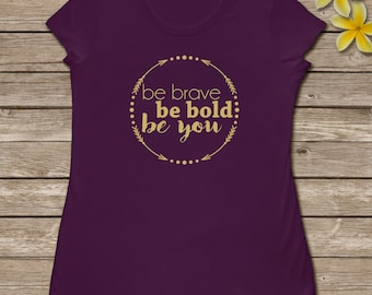 Be brave, Be bold, Be you women's shirt