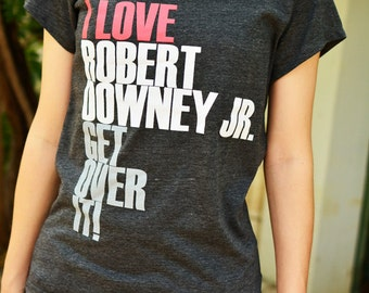 I love Robert Downey Jr. Get over it on t shirt short sleeve