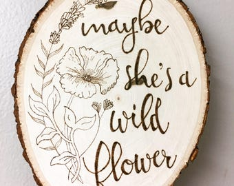 Maybe She's a Wild Flower Wooden Sign. Wood Wall Art. Wood Burned Sign. Rustic Decor. Gift for her. Bridesmaid Gift. Gift Under 30.