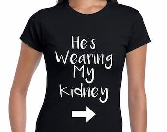 Kidney Donor tee, living donor tee, he's wearing my kidney, funny organ donor tee, organ donor humor, organ donor tee, organ donor swag