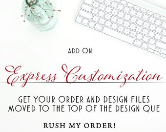 RUSH MY ORDER,  move it to the front of the line, Express customization, Im in a hurry