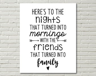 Here's to the Nights that turned into mornings with the friends that turned into family; digital print; wall art; instant download; 8x10