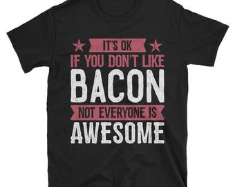 It's Ok If You Don't Like Bacon T-Shirt, Awesome Bacon Gift, Bacon Tee, Bacon TShirt for Men and Women