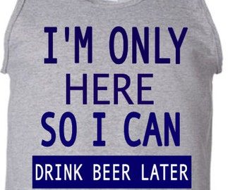 I'm only here so I can drink beer later shirt