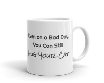 Even on a Bad Day, You Can Still Hug Your Cat Mug
