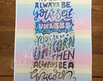 Always be yourself, unless you can be a unicorn, then always be a unicorn - foiled print