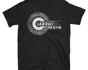 Sawdust is Man Glitter - man glitter - sawdust shirt - sawdust man glitter - man glitter shirt - carpenter shirt - woodworking shirt