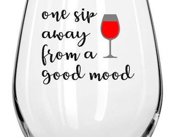 One Sip Away From A Good Mood  Wine Glass - Funny & Sassy  Freind Gift - Any Occasion Gift