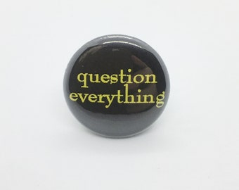 Question Everything - 1 inch Pin or Keychain or Zipper Pull