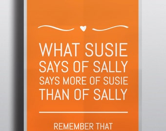 What Susie Says of Sally, Says More of Susie Than of Sally - Quote - Poster - Many Sizes