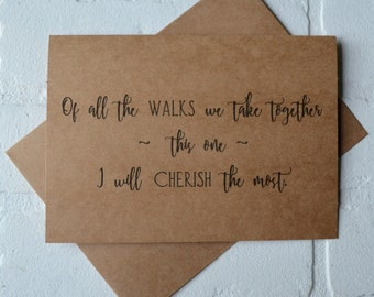 Of ALL the WALKS we take together I will cherish this one will you walk me down the aisle father card best friend card give me away cards