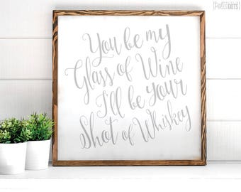 You be my glass of wine I'll be your shot of whiskey | FREE SHIPPING | Farmhouse Wood Sign | 12x12 | 23x23 | 29x29 | 35x35