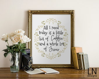 Instant 'All I need is Coffee and Jesus' Printable 8x10 Wall Art Print Digital file Typography Home Kitchen Decor
