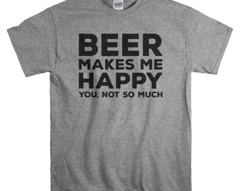 Beer Shirt - Fathers Day Gift for Boyfriend - Beer Gift for Men - Beer Makes Me Happy You Not So Much Tshirt