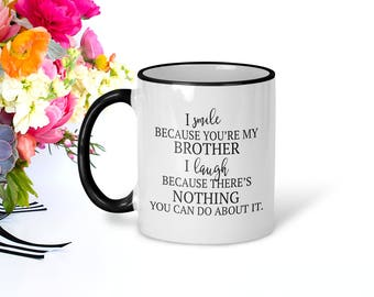 Smile Because You're My Brother, I Laugh Because There's Nothing You Can Do About It, Funny Mugs, Brother Gift, Funny Brother Coffee Mug