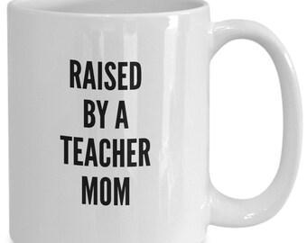Raised By A Teacher Mom Coffee Mug - Family Gift Coffee Cup - Proud Teacher - Teacher Appreciation Gift - White Ceramic Mug