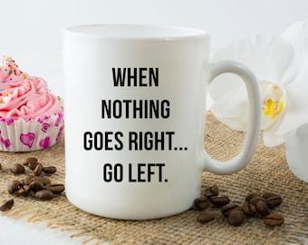 When Nothing Goes Right, Go Left Coffee Mug - 11 oz or 15 oz Sarcastic Coffee Mug Gift
