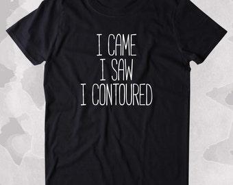 I Came I Saw I Contoured Shirt Girly Make Up Beauty Clothing Tumblr T-shirt