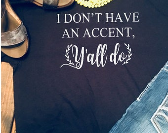 I Don't have an accent, Y'all do, Southern Girl, Southern Accent Shirt , Women's shirt, Country Girl, Southern Shirt, Southern Girl Shirt