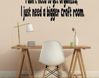 Dont need to get organized just need bigger craft room vinyl wall decal, DIY craft room decal idea, craft room wall sticker, sewing room art